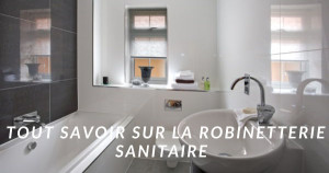 Tout savoir sur la robinetterie sanitaire